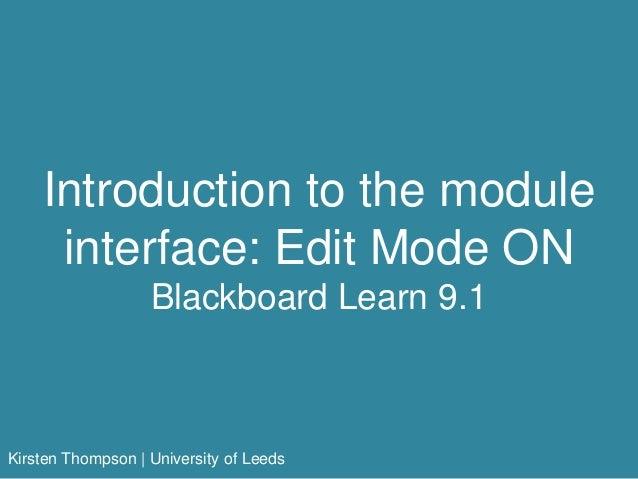 Introduction to the module interface: Edit Mode ON Blackboard Learn 9.1 Kirsten Thompson   University of Leeds