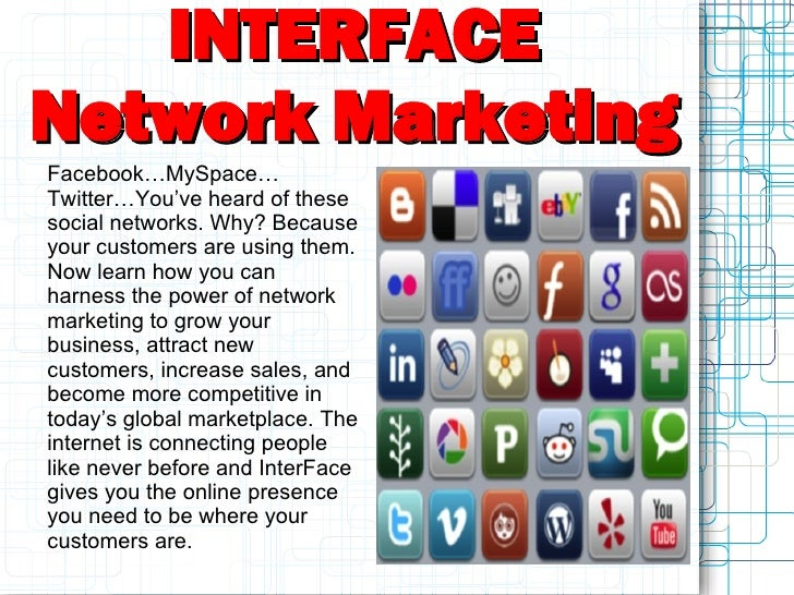 INTERFACE Network Marketing Facebook…MySpace… Twitter…You've heard of these social networks. Why? Because your customers a...