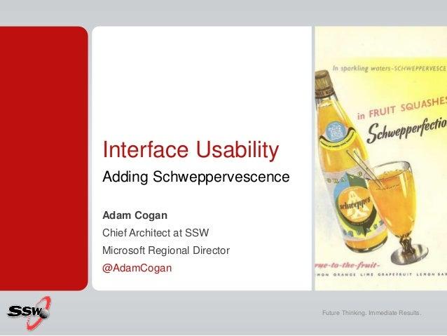 Interface Usability Adding Schweppervescence Adam Cogan Chief Architect at SSW Microsoft Regional Director @AdamCogan Futu...
