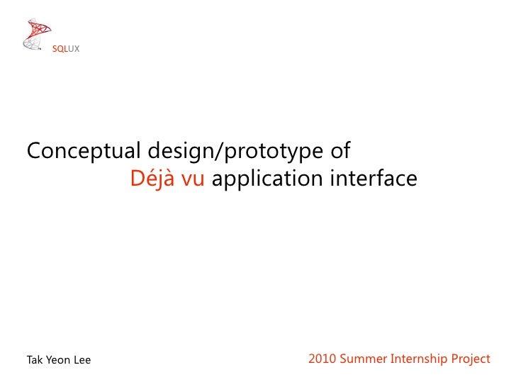 Conceptual design/prototype of<br />Déjà vu application interface<br />2010 Summer Internship Project<br />TakYeon Lee<br ...