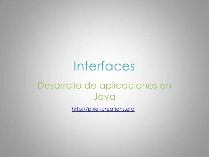 Interfaces<br />Desarrollo de aplicaciones en Java<br />http://pixel-creations.org<br />
