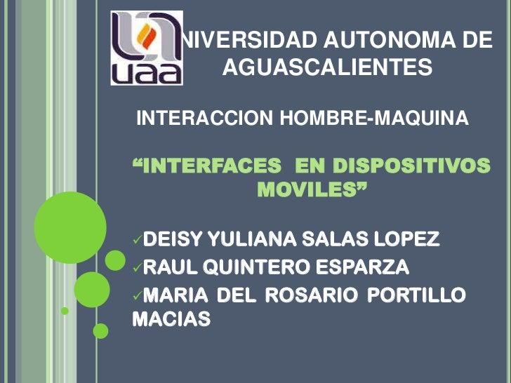 """UNIVERSIDAD AUTONOMA DE      AGUASCALIENTESINTERACCION HOMBRE-MAQUINA""""INTERFACES EN DISPOSITIVOS         MOVILES""""DEISYYUL..."""