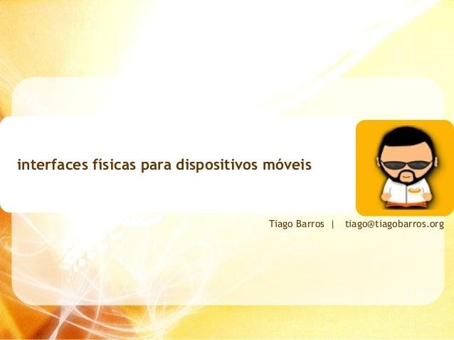 interfaces físicas para dispositivos móveis                                    Tiago Barros | tiago@tiagobarros.org