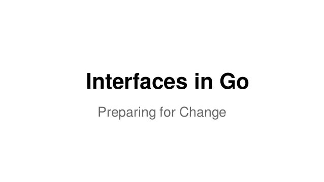 Interfaces in Go Preparing for Change