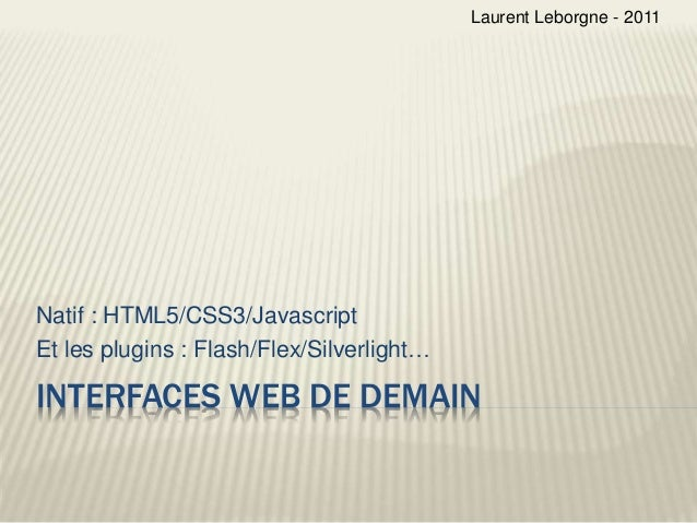 INTERFACES WEB DE DEMAIN Natif : HTML5/CSS3/Javascript Et les plugins : Flash/Flex/Silverlight… Laurent Leborgne - 2011