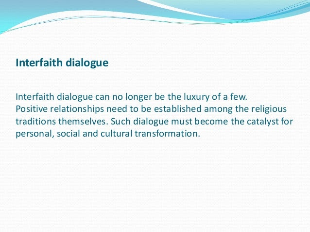 Interfaith dialogue Interfaith dialogue can no longer be the luxury of a few. Positive relationships need to be establishe...