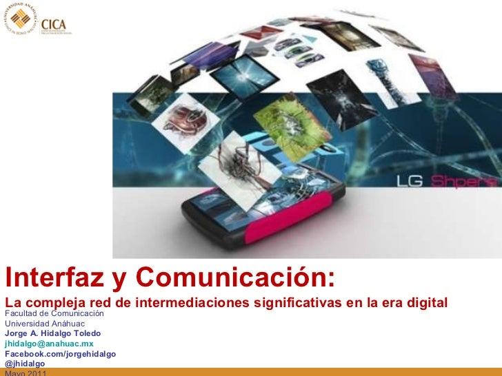 <ul><li>Interfaz y Comunicación:  </li></ul><ul><li>La compleja red de intermediaciones significativas en la era digital  ...