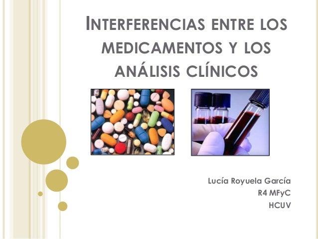 INTERFERENCIAS ENTRE LOS MEDICAMENTOS Y LOS ANÁLISIS CLÍNICOS  Lucía Royuela García R4 MFyC HCUV