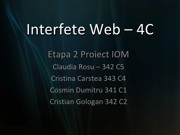 Interfete Web – 4C Etapa 2 Proiect IOM Claudia Rosu – 342 C5 Cristina Carstea 343 C4 Cosmin Dumitru 341 C1 Cristian Gologa...