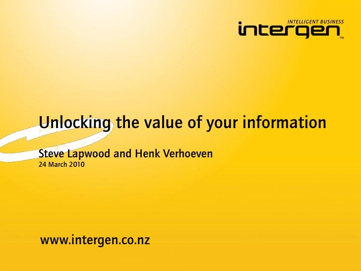 Unlocking the value of your information Steve Lapwood and Henk Verhoeven 24 March 2010     www.intergen.co.nz