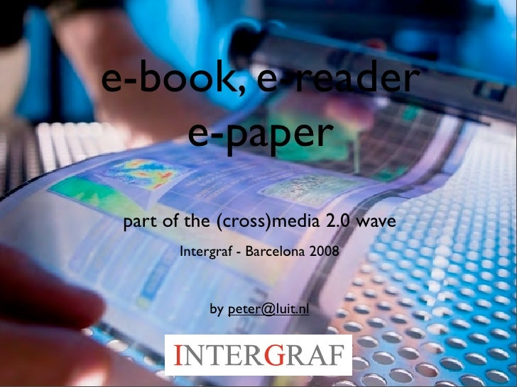 e-book, e-reader     e-paper  part of the (cross)media 2.0 wave        Intergraf - Barcelona 2008              by peter@lu...