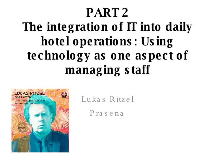 PART 2 The integration of IT into daily hotel operations: Using technology as one aspect of managing staff Lukas Ritzel Pr...