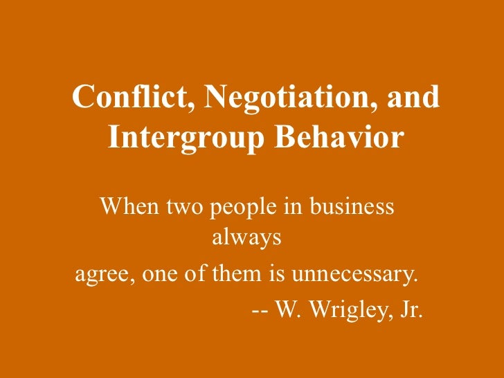 Conflict, Negotiation, and Intergroup Behavior When two people in business always agree, one of them is unnecessary. -- W....