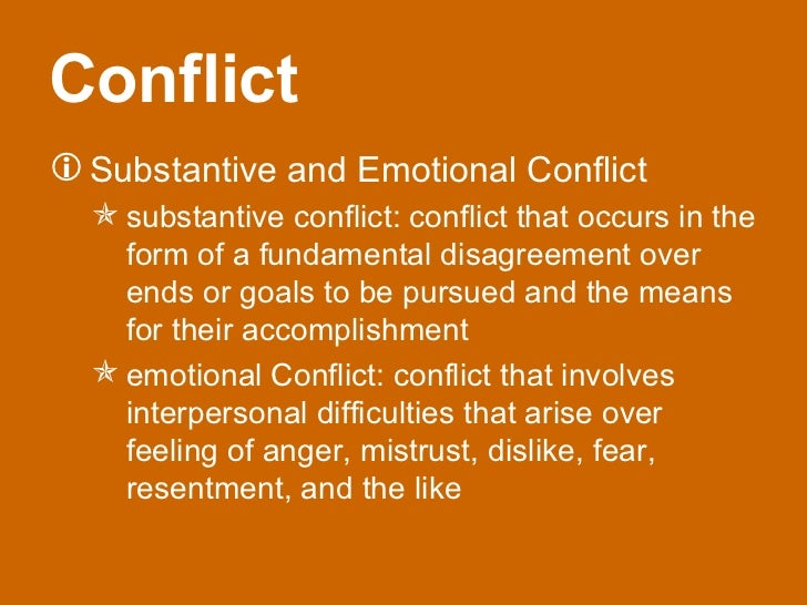 substantive and emotional conflict Causes of conflict: –role ambiguities –resource scarcities –task  interdependencies  emotional issues arising from feelings of anger, distrust,  dislike, fear, and.