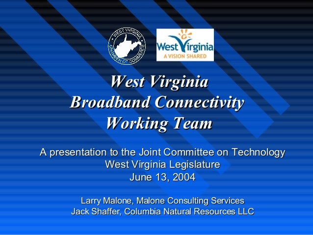West Virginia      Broadband Connectivity          Working TeamA presentation to the Joint Committee on Technology        ...