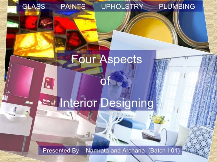 GLASS  PAINTS  UPHOLSTRY  PLUMBING  Four Aspects  of  Interior Designing Presented By – Namrata and Archana  (Batch I-01)