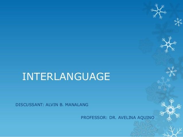 INTERLANGUAGE DISCUSSANT: ALVIN B. MANALANG  PROFESSOR: DR. AVELINA AQUINO