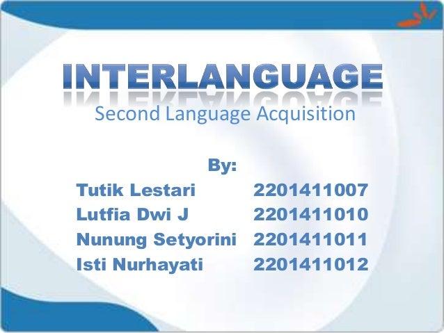 Second Language Acquisition By: Tutik Lestari Lutfia Dwi J Nunung Setyorini Isti Nurhayati  2201411007 2201411010 22014110...