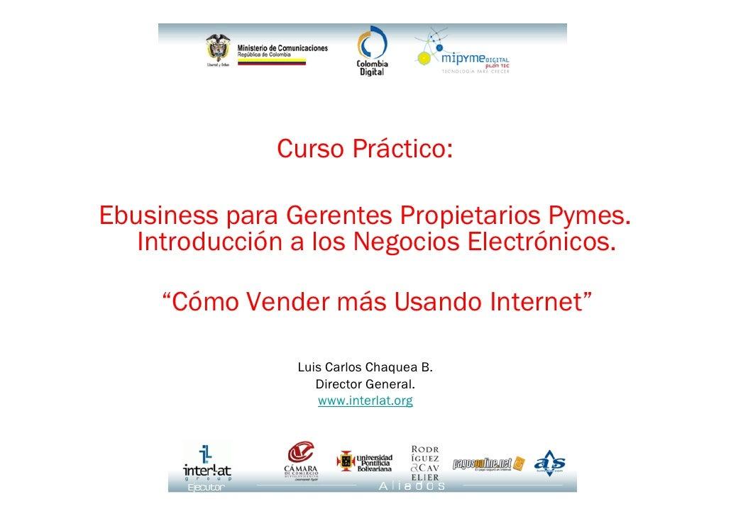 """Curso Práctico:  Ebusiness para Gerentes Propietarios Pymes.    Introducción a los Negocios Electrónicos.       """"Cómo Vend..."""