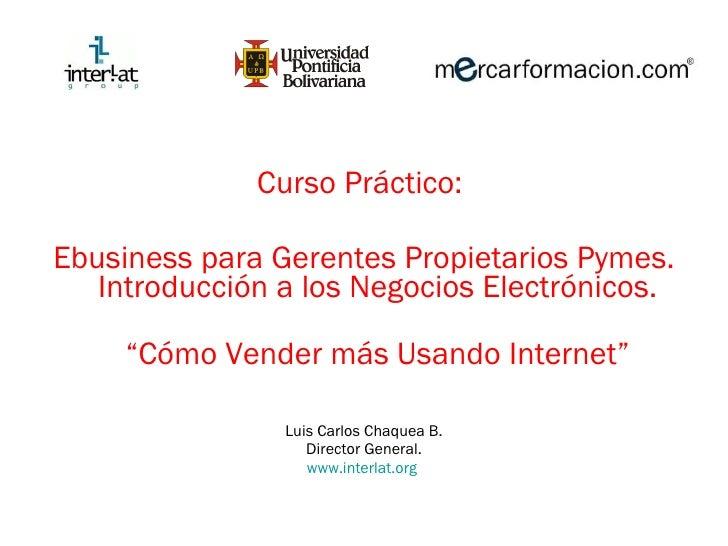 <ul><li>Curso Práctico:  </li></ul><ul><li>Ebusiness para Gerentes Propietarios Pymes. Introducción a los Negocios Electró...