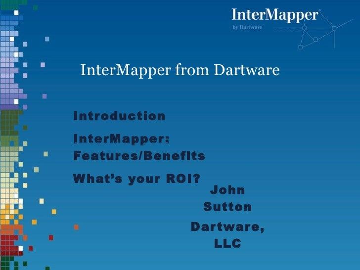 InterMapper   from Dartware Introduction InterMapper: Features/Benefits What's your ROI? <ul><li>John Sutton </li></ul><ul...