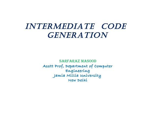 IntermedIate Code GeneratIon Sarfaraz MaSood Asstt Prof, Department of Computer Engineering Jamia Millia University New De...