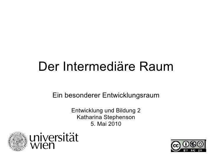 Der Intermediäre Raum Ein besonderer Entwicklungsraum Entwicklung und Bildung 2 Katharina Stephenson 5. Mai 2010