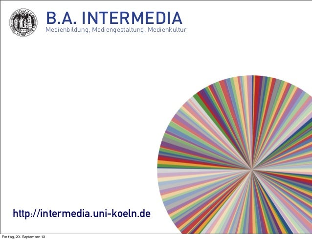 B.A. INTERMEDIAMedienbildung, Mediengestaltung, Medienkultur http://intermedia.uni-koeln.de Freitag, 20. September 13