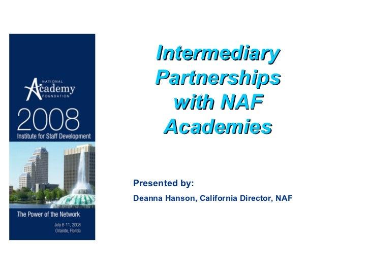 Intermediary Partnerships with NAF Academies Presented by: Deanna Hanson, California Director, NAF