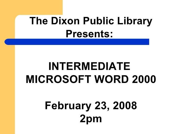 The Dixon Public Library Presents:   INTERMEDIATE  MICROSOFT WORD 2000 February 23, 2008 2pm