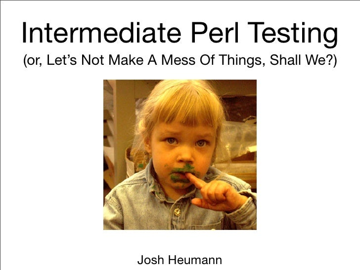 Intermediate Perl Testing (or, Let's Not Make A Mess Of Things, Shall We?)