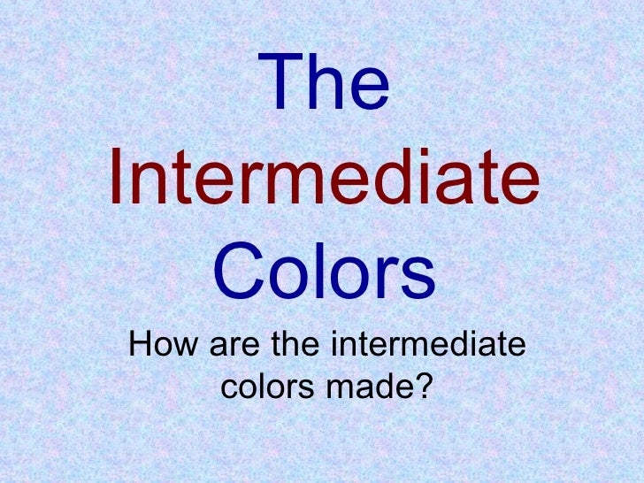 The  Intermediate  Colors How are the intermediate colors made?