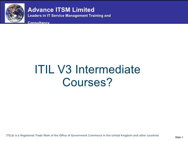 ITIL V3 Intermediate Courses? ITIL® is a Registered Trade Mark of the Office of Government Commerce in the United Kingdom ...