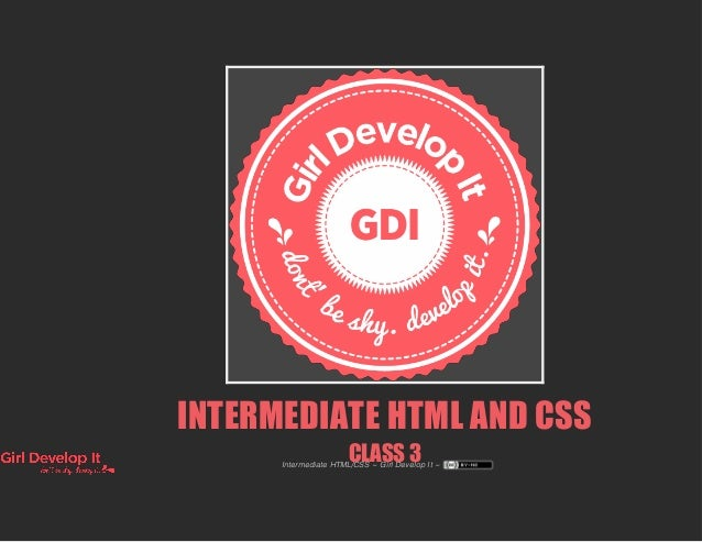 INTERMEDIATE HTML AND CSS CLASS 3Intermediate HTML/CSS ~ Girl Develop It ~