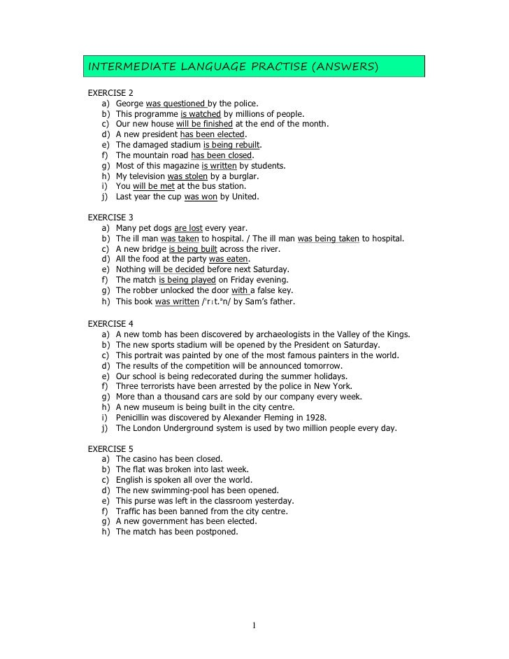 INTERMEDIATE LANGUAGE PRACTISE (ANSWERS)  EXERCISE 2    a) George was questioned by the police.    b) This programme is wa...