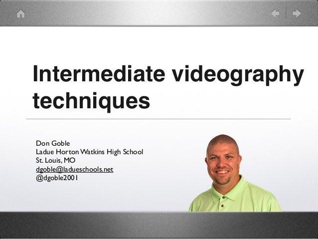 Intermediate videography techniques Don Goble Ladue Horton Watkins High School St. Louis, MO dgoble@ladueschools.net @dgob...