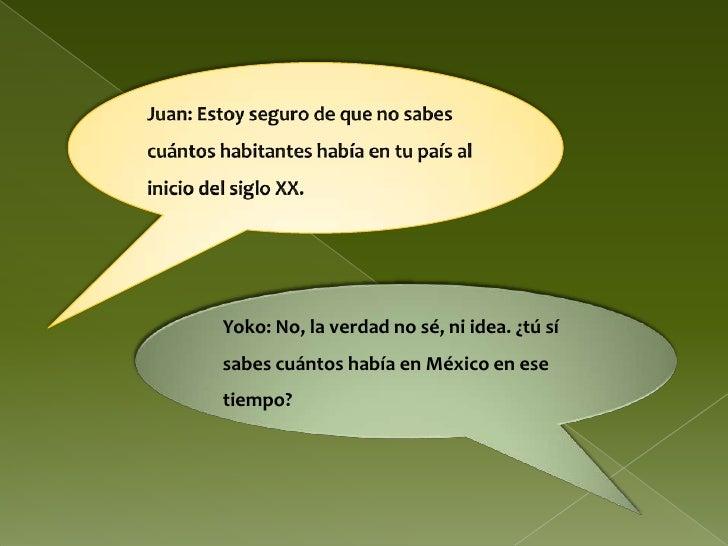 Juan: Estoy seguro de que no sabes cuántos habitantes había en tu país al inicio del siglo XX.<br />Yoko: No, la verdad no...