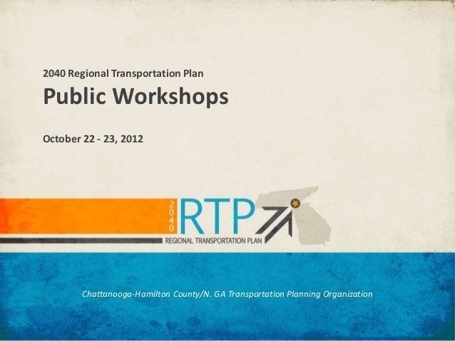 2040 Regional Transportation PlanPublic WorkshopsOctober 22 - 23, 2012        Chattanooga-Hamilton County/N. GA Transporta...