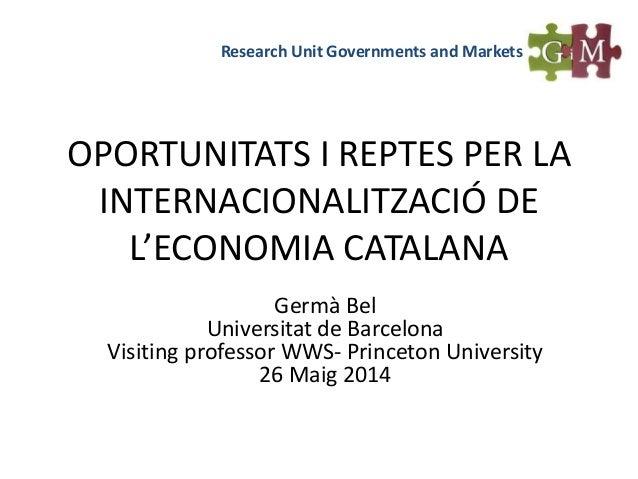 OPORTUNITATS I REPTES PER LA INTERNACIONALITZACIÓ DE L'ECONOMIA CATALANA Germà Bel Universitat de Barcelona Visiting profe...
