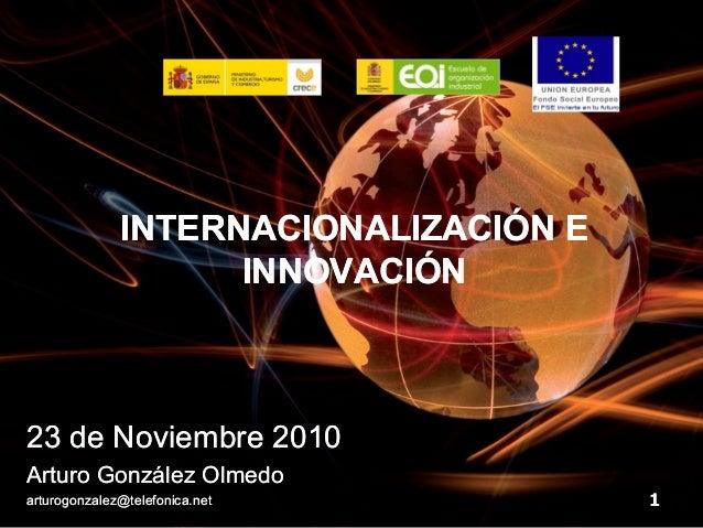 INTERNACIONALIZACIÓN E                    INNOVACIÓN23 de Noviembre 2010Arturo González Olmedoarturogonzalez@telefonica.ne...