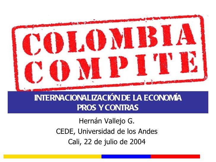 INTERNACIONALIZACIÓN DE LA ECONOMÍA          PROS Y CONTRAS            Hernán Vallejo G.     CEDE, Universidad de los Ande...