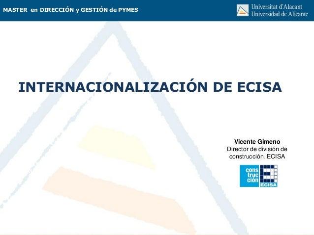 MASTER en DIRECCIÓN y GESTIÓN de PYMES INTERNACIONALIZACIÓN DE ECISA Vicente Gimeno Director de división de construcción. ...