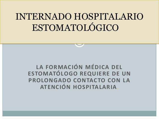 LA FORMACIÓN MÉDICA DEL ESTOMATÓLOGO REQUIERE DE UN PROLONGADO CONTACTO CON LA ATENCIÓN HOSPITALARIA. INTERNADO HOSPITALAR...