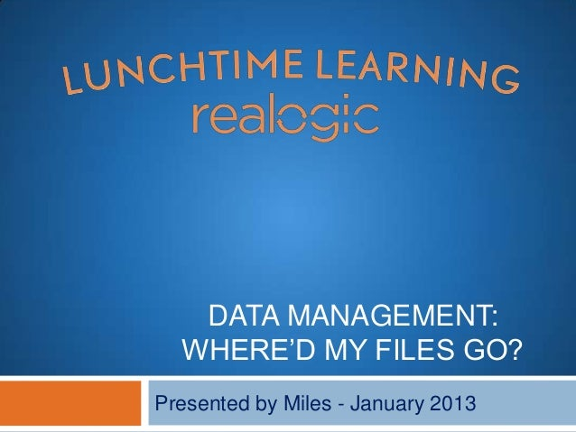 DATA MANAGEMENT:  WHERE'D MY FILES GO?Presented by Miles - January 2013