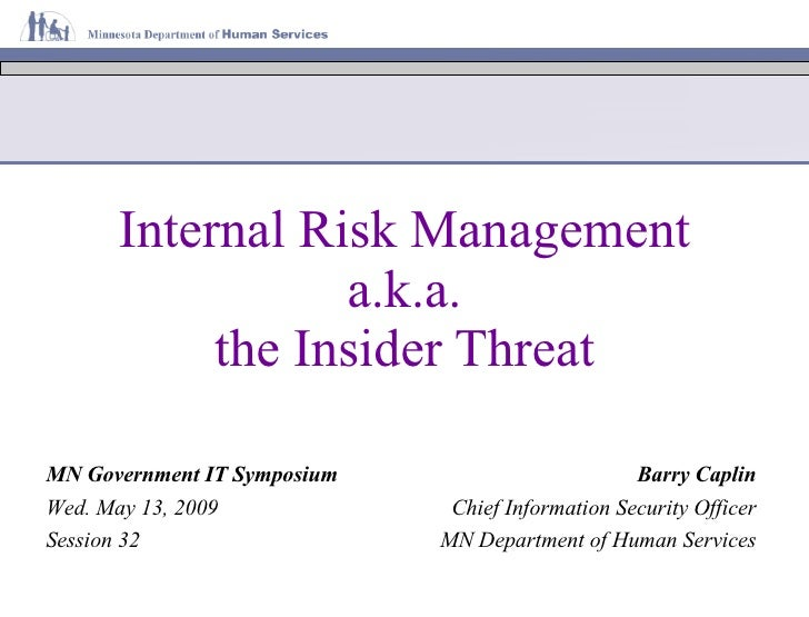Internal Risk Management a.k.a. the Insider Threat MN Government IT Symposium Wed. May 13, 2009 Session 32 Barry Caplin Ch...
