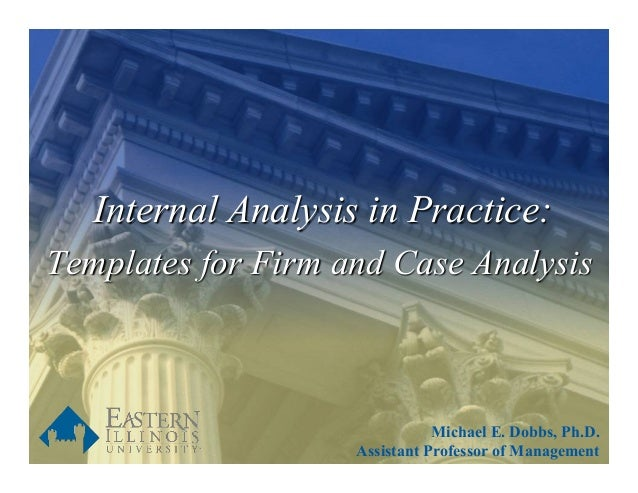 Internal Analysis in Practice:Templates for Firm and Case Analysis                               Michael E. Dobbs, Ph.D.  ...