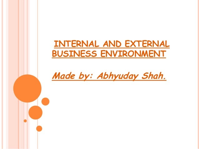 INTERNAL AND EXTERNAL BUSINESS ENVIRONMENT  Made by: Abhyuday Shah.