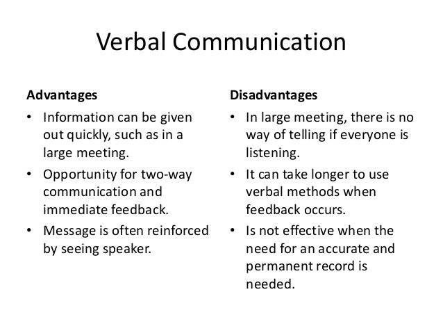 what are the advantages and disadvantage of internal and external communication Verbal communication advantages • information can be given out quickly, such as in a large meeting • opportunity for two-way communication and immediate feedback • message is often reinforced by seeing speaker disadvantages • in large meeting, there is no way of telling if everyone is listening.