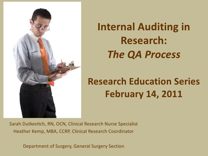 Internal Auditing in Research:The QA ProcessResearch Education SeriesFebruary 14, 2011<br />Sarah Dutkevitch, RN, OCN, Cli...