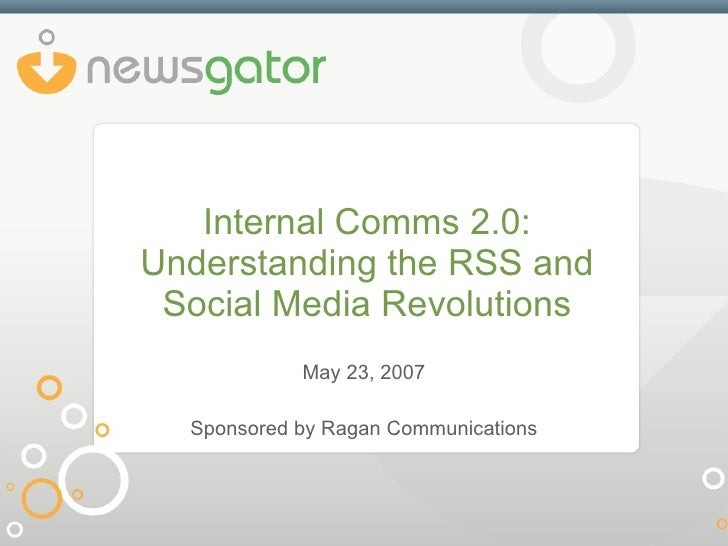 Internal Comms 2.0: Understanding the RSS and Social Media Revolutions May 23, 2007 Sponsored by Ragan Communications